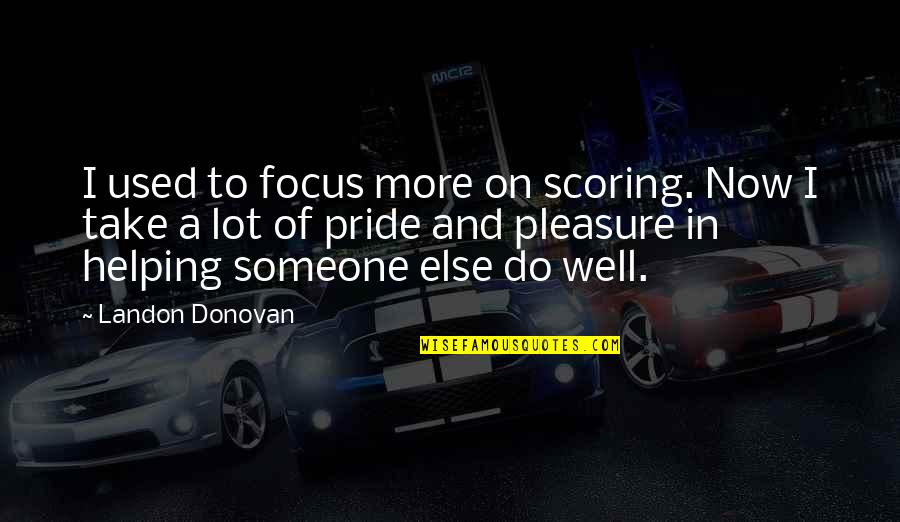 Donovan Quotes By Landon Donovan: I used to focus more on scoring. Now