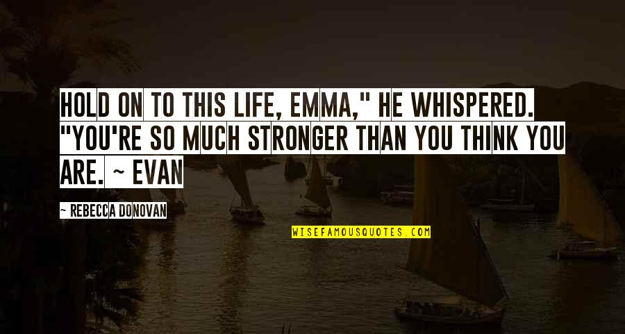 "Donovan Quotes By Rebecca Donovan: Hold on to this life, Emma,"" he whispered."