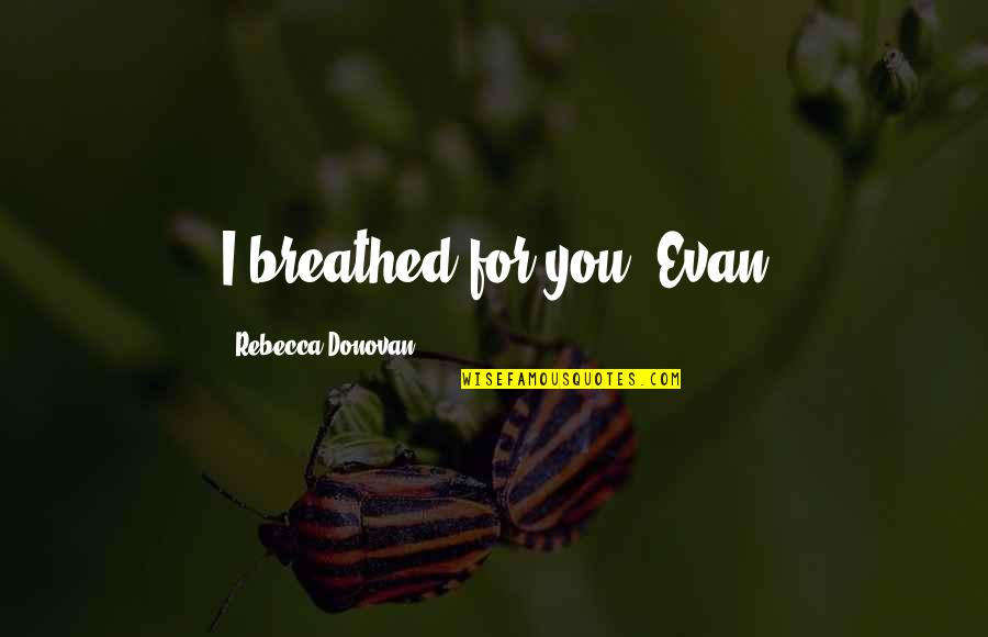 Donovan Quotes By Rebecca Donovan: I breathed for you -Evan