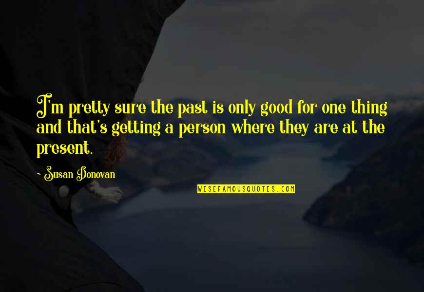 Donovan Quotes By Susan Donovan: I'm pretty sure the past is only good