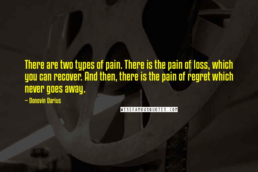 Donovin Darius quotes: There are two types of pain. There is the pain of loss, which you can recover. And then, there is the pain of regret which never goes away.