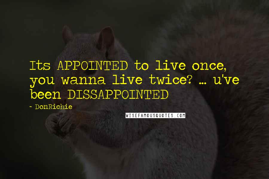 DonRichie quotes: Its APPOINTED to live once, you wanna live twice? ... u've been DISSAPPOINTED