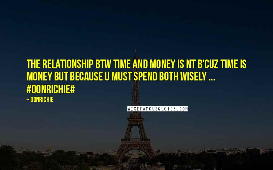 DonRichie quotes: The relationship btw time and money is nt b'cuz time is money but because u must spend both wisely ... #DonRichie#