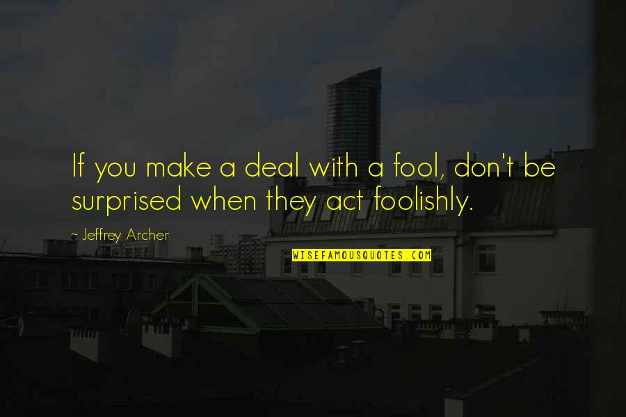 Don't Act Surprised Quotes By Jeffrey Archer: If you make a deal with a fool,
