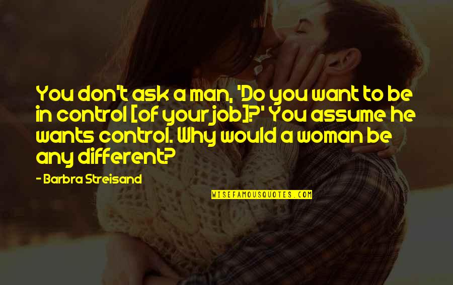 Don't Ask Why Quotes By Barbra Streisand: You don't ask a man, 'Do you want