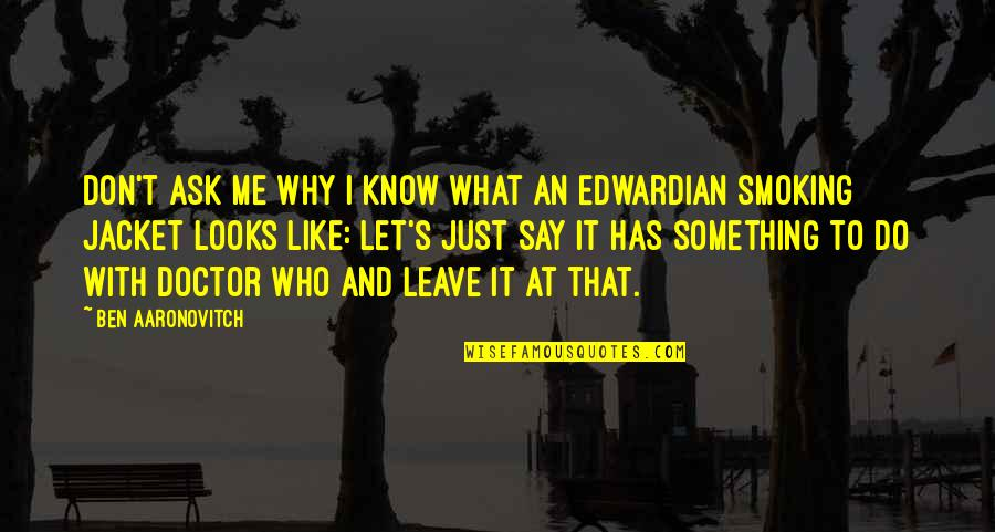 Don't Ask Why Quotes By Ben Aaronovitch: Don't ask me why I know what an