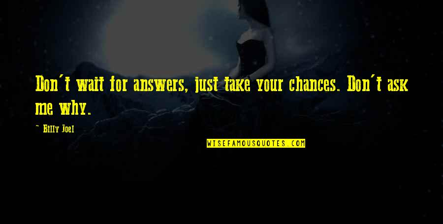 Don't Ask Why Quotes By Billy Joel: Don't wait for answers, just take your chances.