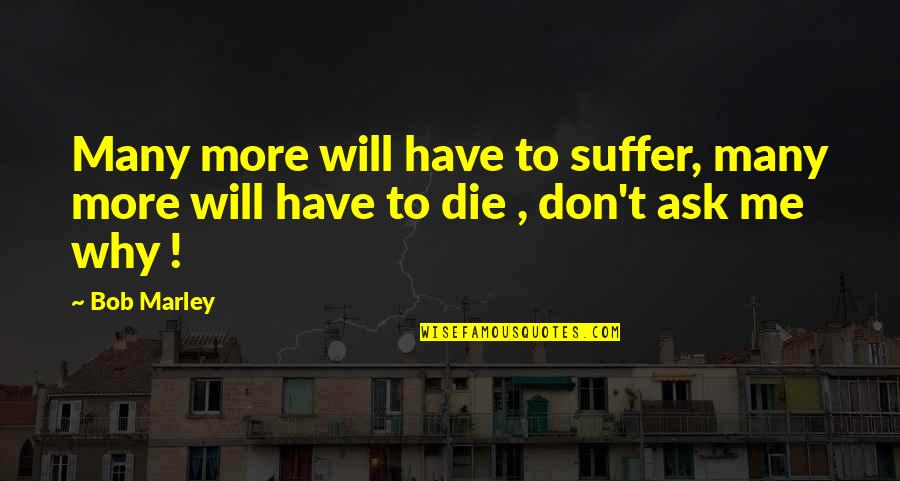 Don't Ask Why Quotes By Bob Marley: Many more will have to suffer, many more