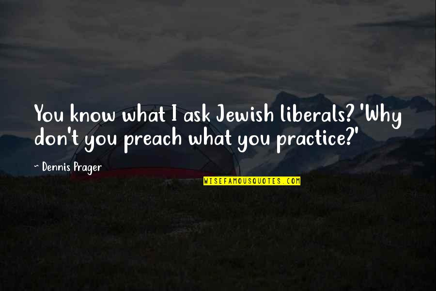 Don't Ask Why Quotes By Dennis Prager: You know what I ask Jewish liberals? 'Why