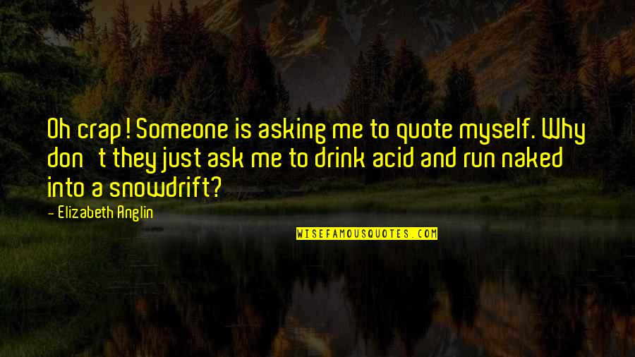 Don't Ask Why Quotes By Elizabeth Anglin: Oh crap! Someone is asking me to quote