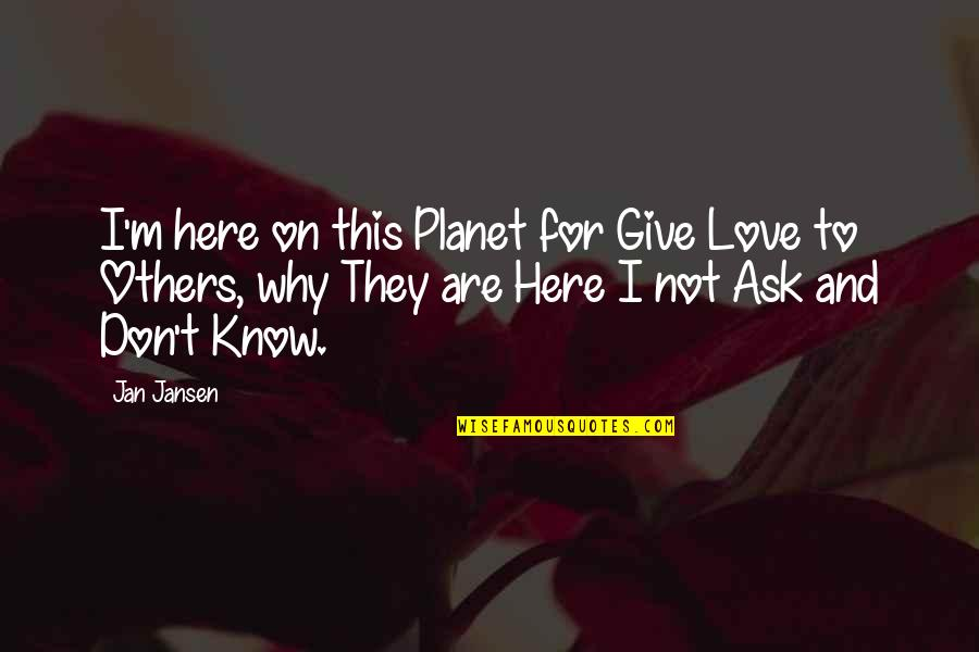 Don't Ask Why Quotes By Jan Jansen: I'm here on this Planet for Give Love