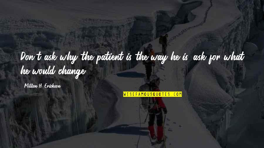 Don't Ask Why Quotes By Milton H. Erickson: Don't ask why the patient is the way