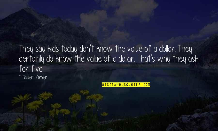 Don't Ask Why Quotes By Robert Orben: They say kids today don't know the value