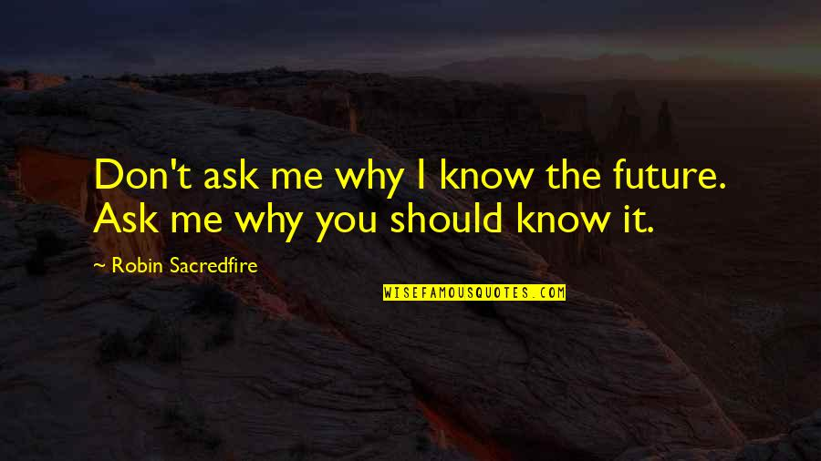 Don't Ask Why Quotes By Robin Sacredfire: Don't ask me why I know the future.