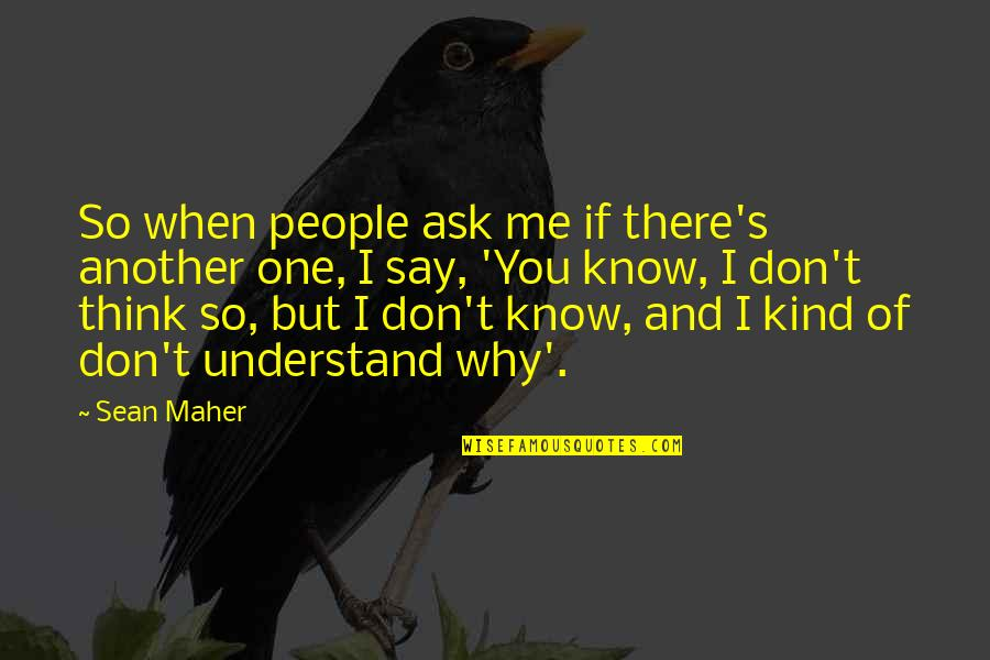 Don't Ask Why Quotes By Sean Maher: So when people ask me if there's another