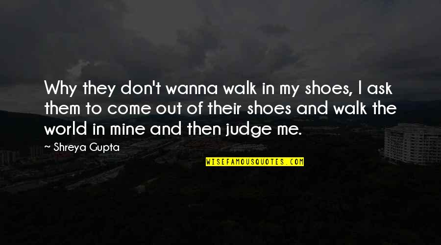 Don't Ask Why Quotes By Shreya Gupta: Why they don't wanna walk in my shoes,