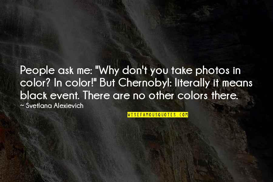 """Don't Ask Why Quotes By Svetlana Alexievich: People ask me: """"Why don't you take photos"""