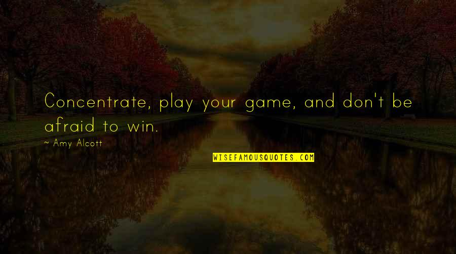 Don't Be Afraid To Quotes By Amy Alcott: Concentrate, play your game, and don't be afraid
