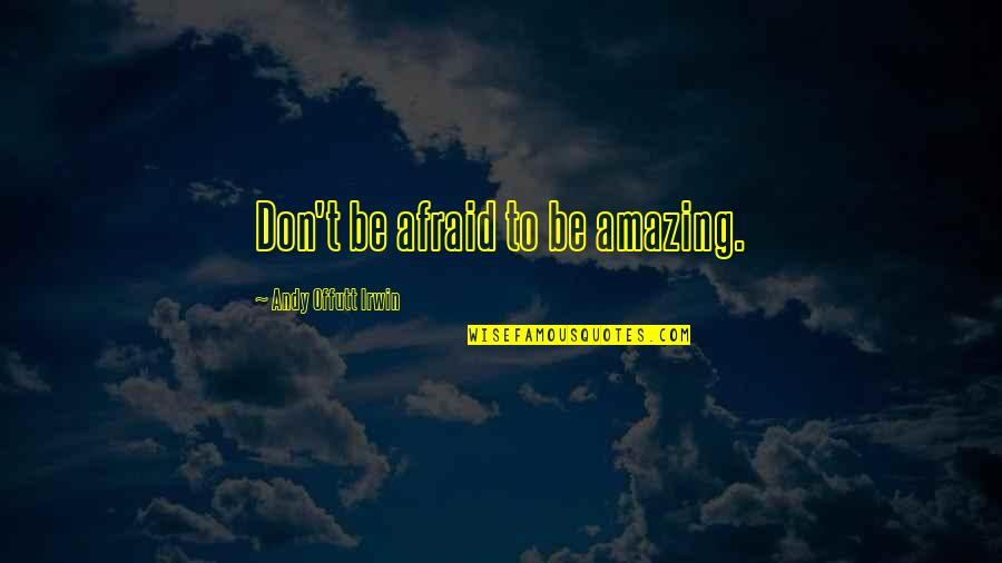 Don't Be Afraid To Quotes By Andy Offutt Irwin: Don't be afraid to be amazing.