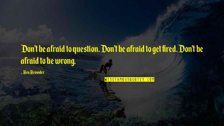 Don't Be Afraid To Quotes By Ben Browder: Don't be afraid to question. Don't be afraid