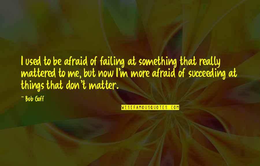 Don't Be Afraid To Quotes By Bob Goff: I used to be afraid of failing at