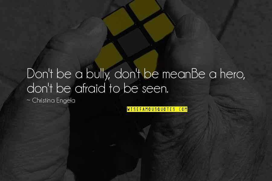 Don't Be Afraid To Quotes By Christina Engela: Don't be a bully, don't be meanBe a