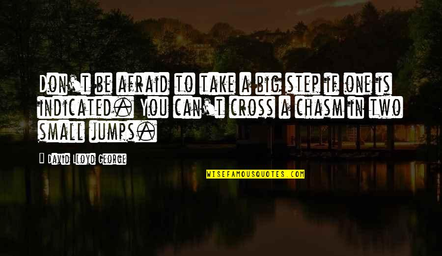 Don't Be Afraid To Quotes By David Lloyd George: Don't be afraid to take a big step