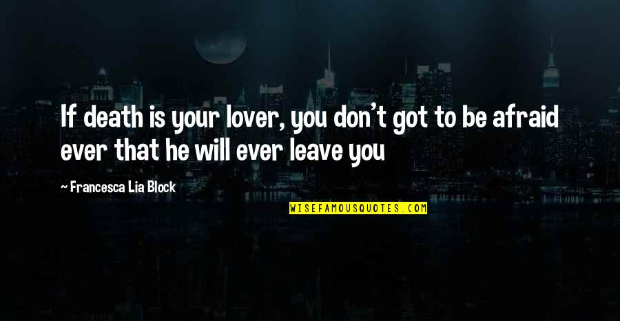 Don't Be Afraid To Quotes By Francesca Lia Block: If death is your lover, you don't got