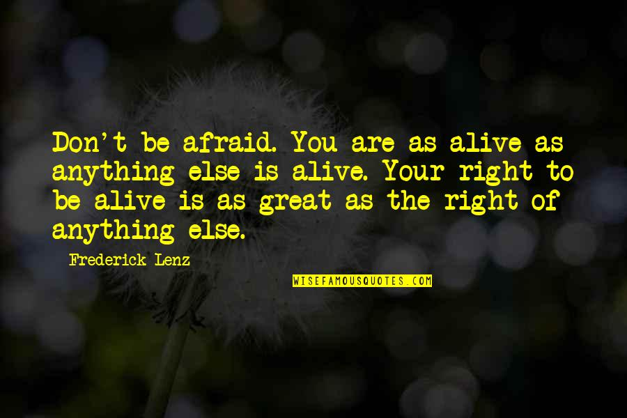 Don't Be Afraid To Quotes By Frederick Lenz: Don't be afraid. You are as alive as