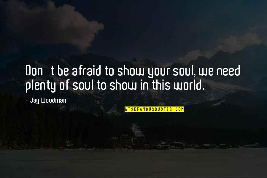 Don't Be Afraid To Quotes By Jay Woodman: Don't be afraid to show your soul, we