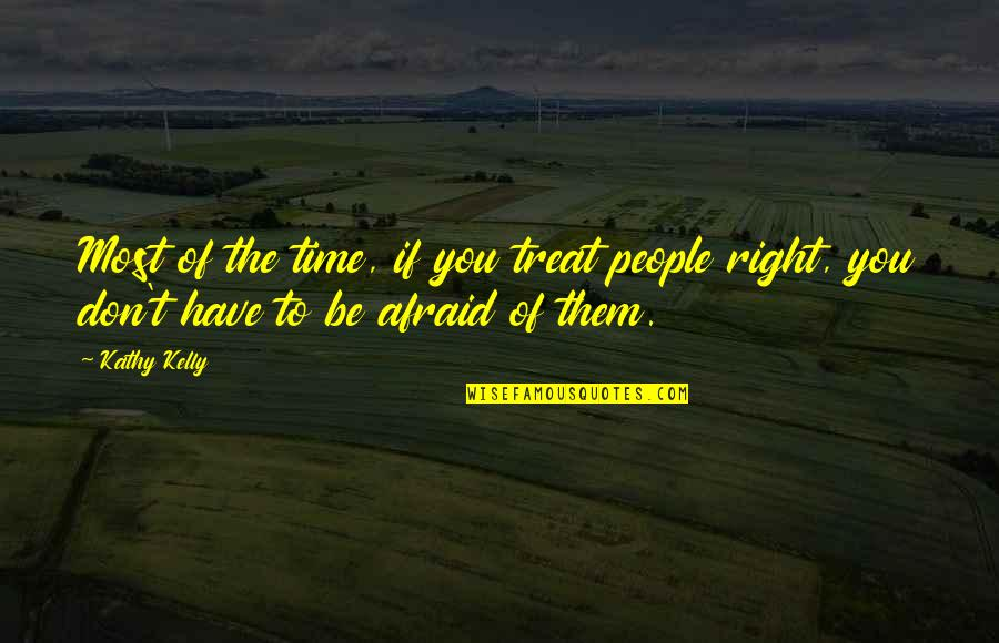 Don't Be Afraid To Quotes By Kathy Kelly: Most of the time, if you treat people