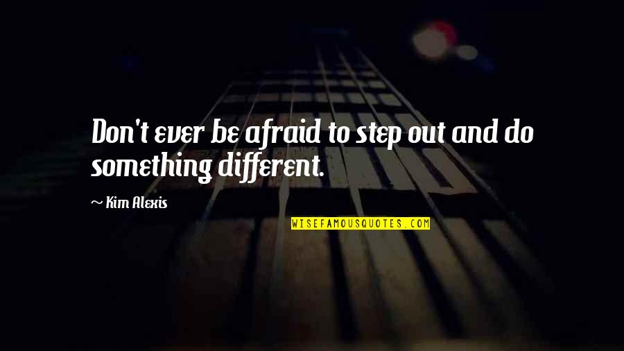 Don't Be Afraid To Quotes By Kim Alexis: Don't ever be afraid to step out and