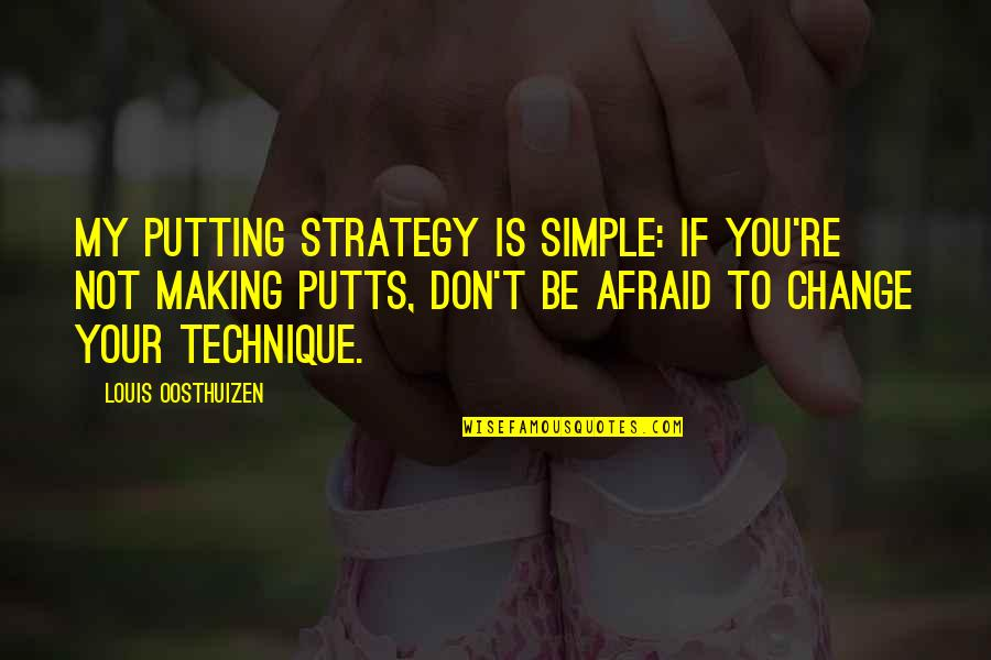Don't Be Afraid To Quotes By Louis Oosthuizen: My putting strategy is simple: If you're not