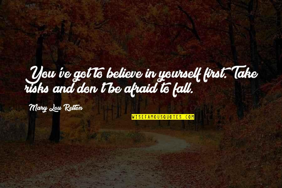 Don't Be Afraid To Quotes By Mary Lou Retton: You've got to believe in yourself first. Take