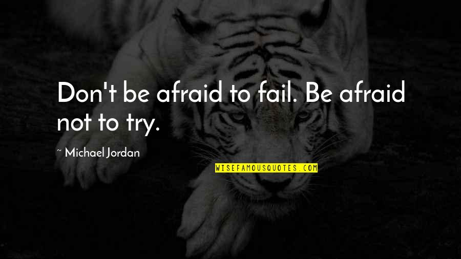 Don't Be Afraid To Quotes By Michael Jordan: Don't be afraid to fail. Be afraid not