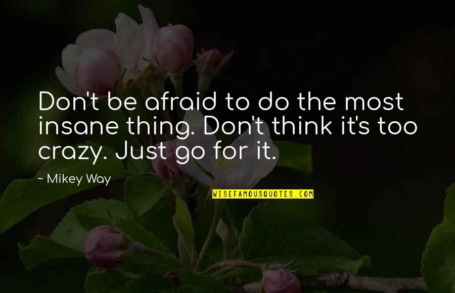 Don't Be Afraid To Quotes By Mikey Way: Don't be afraid to do the most insane