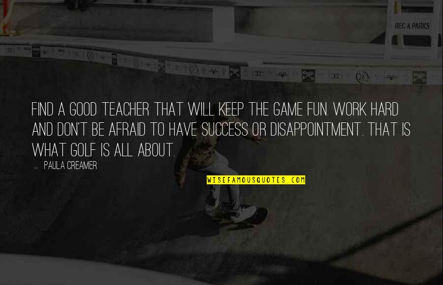 Don't Be Afraid To Quotes By Paula Creamer: Find a good teacher that will keep the