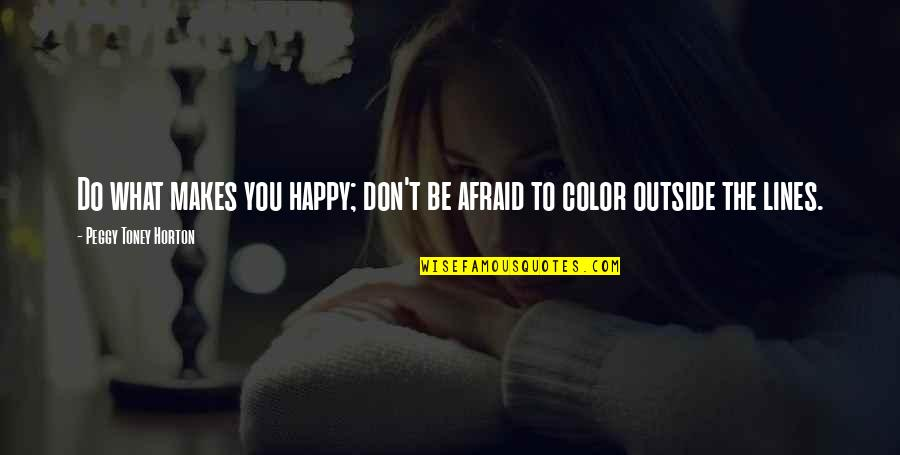 Don't Be Afraid To Quotes By Peggy Toney Horton: Do what makes you happy; don't be afraid