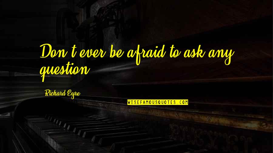 Don't Be Afraid To Quotes By Richard Eyre: Don't ever be afraid to ask any question.