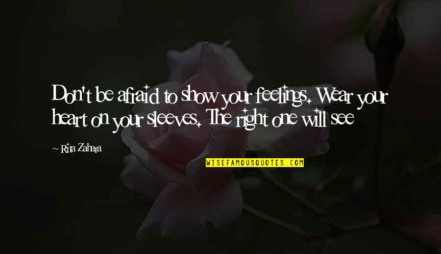 Don't Be Afraid To Quotes By Rita Zahara: Don't be afraid to show your feelings. Wear