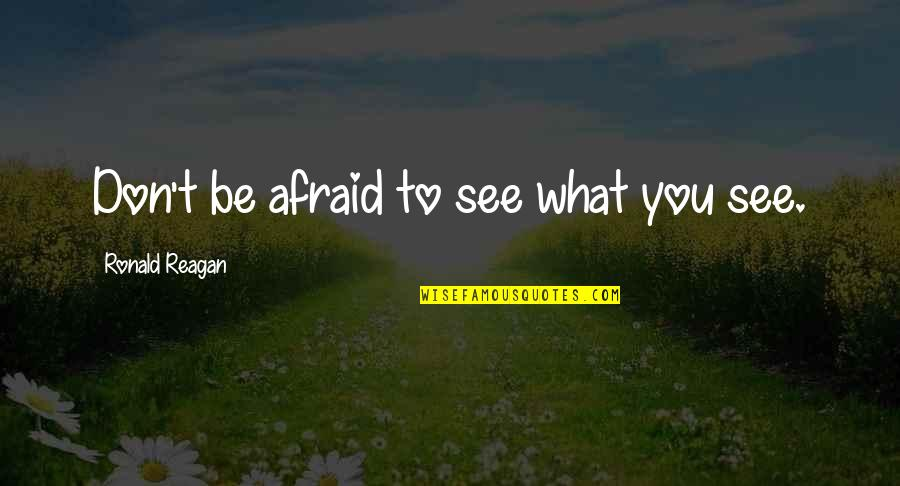 Don't Be Afraid To Quotes By Ronald Reagan: Don't be afraid to see what you see.