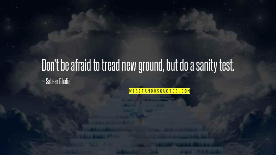Don't Be Afraid To Quotes By Sabeer Bhatia: Don't be afraid to tread new ground, but