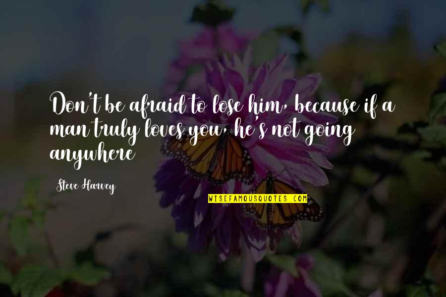 Don't Be Afraid To Quotes By Steve Harvey: Don't be afraid to lose him, because if