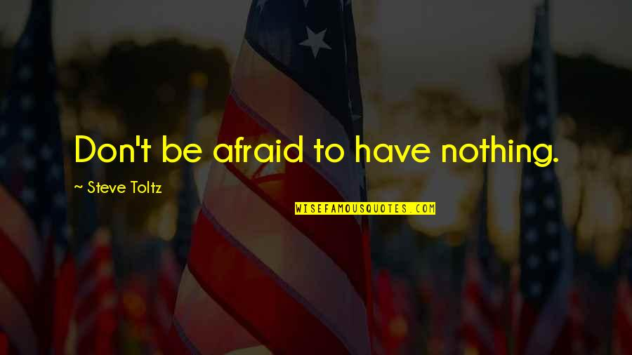 Don't Be Afraid To Quotes By Steve Toltz: Don't be afraid to have nothing.