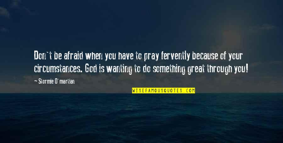 Don't Be Afraid To Quotes By Stormie O'martian: Don't be afraid when you have to pray