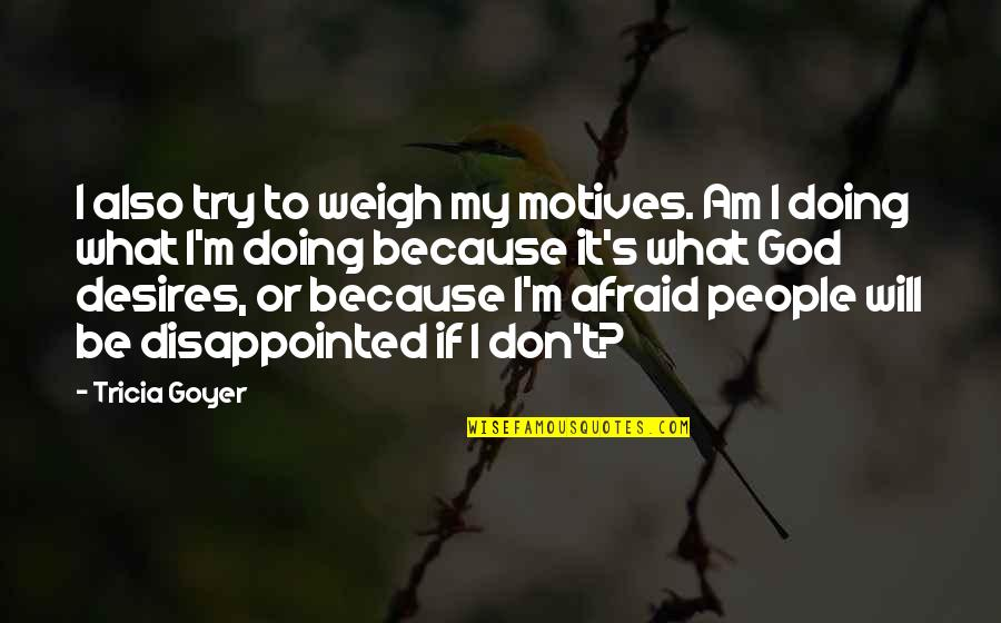 Don't Be Afraid To Quotes By Tricia Goyer: I also try to weigh my motives. Am
