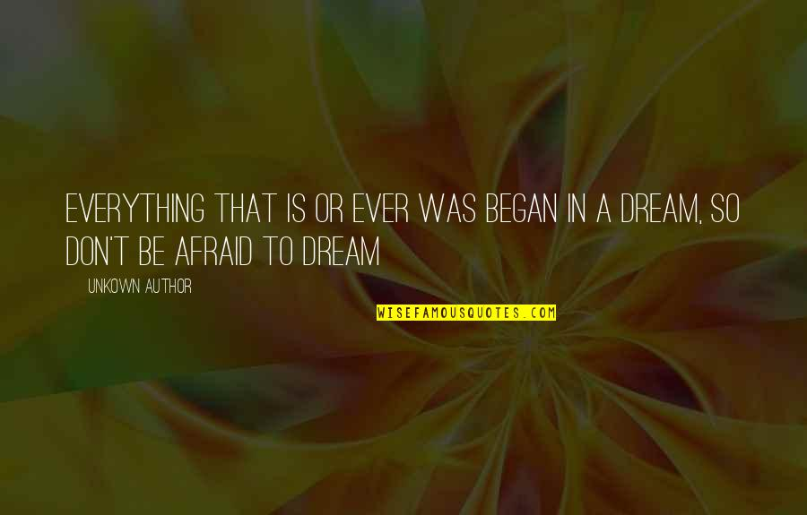 Don't Be Afraid To Quotes By Unkown Author: Everything that is or ever was began in