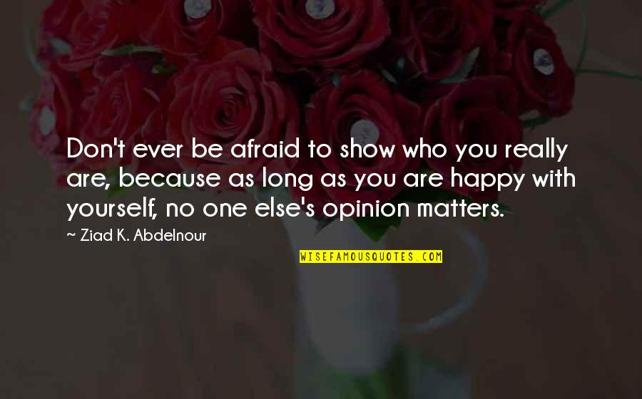 Don't Be Afraid To Quotes By Ziad K. Abdelnour: Don't ever be afraid to show who you