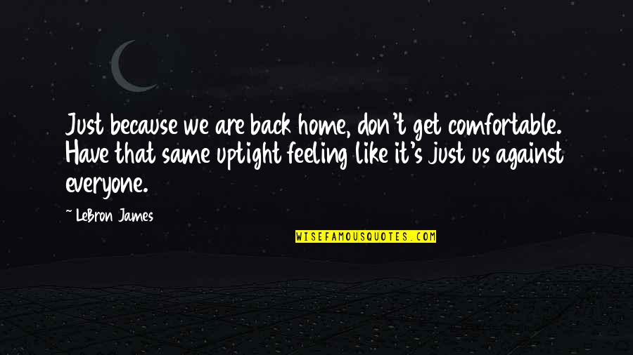 Don't Be Uptight Quotes By LeBron James: Just because we are back home, don't get