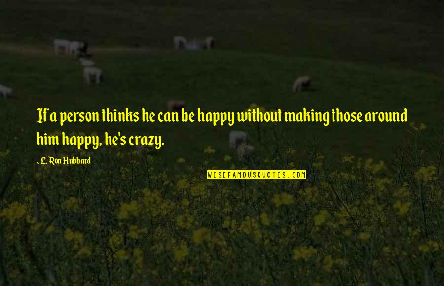 Don't Beg Friends Quotes By L. Ron Hubbard: If a person thinks he can be happy